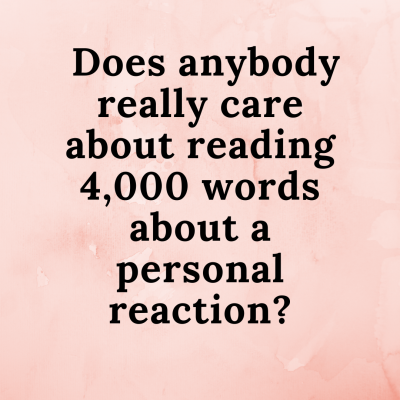 Does anybody really care about reading 4,000 words about a personal reaction_